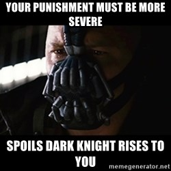 The Dark Knight Rises - Your Punishment must be more severe spoils dark knight rises to you