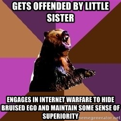 Emotionally Volatile Bear - gets offended by little sister engages in internet warfare to hide bruised ego and maintain some sense of superiority