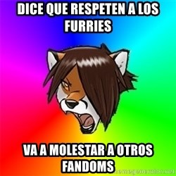Advice Furry - DICE QUE RESPETEN A LOS FURRIES VA A MOLESTAR A OTROS FANDOMS