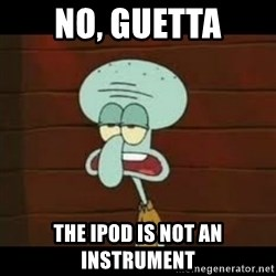 Calamardo Says - No, guetta the ipod is not an instrument