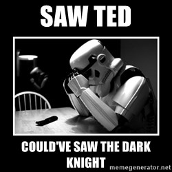 Sad Trooper - Saw ted Could've saw the dark knight