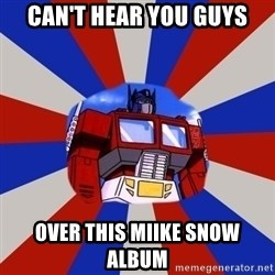 Optimus Prime - CAN'T HEAR YOU GUYS OVER THIS MIIKE SNOW ALBUM