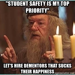 "dumbledore fingers - ""student safety is my top priority"" let's hire dementors that sucks their happiness"