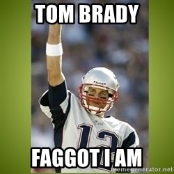 tom brady - TOM BRADY FAGGOT I AM