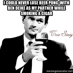 True Story Barney Staison - I could never lose beer pong  with ben deike as my partner while smoking a cigar