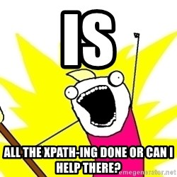 X ALL THE THINGS - is all the xpath-ing done or can i help there?