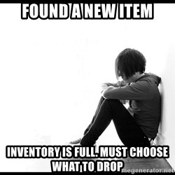 First World Problems - found a new item inventory is full. must choose what to drop