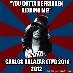 "slashthememe - ""You gotta be Freaken kidding me!"" - Carlos Salazar (tm) 2011- 2o12"