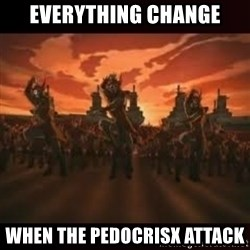 Fire Nation attack - Everything change when the pedoCrisx attack
