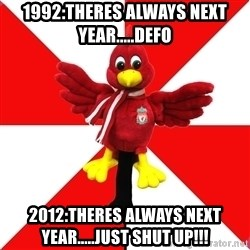 Liverpool Problems - 1992:theres always next year.....defo 2012:theres always next year.....just shut up!!!
