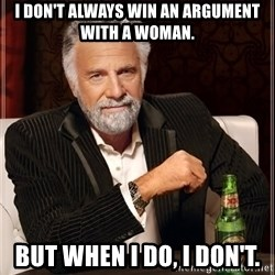 The Most Interesting Man In The World - I don't always win an argument with a woman. But when I do, I don't.
