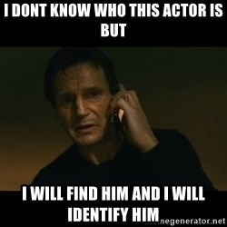 liam neeson taken - I DONT KNOW WHO THIS ACTOR IS BUT I WILL FIND HIM AND I WILL IDENTIFY HIM
