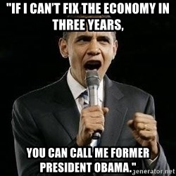 """Expressive Obama - """"If I can't fix the economy in three years,  you can call me former President Obama."""""""