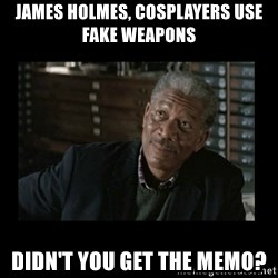 Lucius Fox - James holmes, cosplayers use fake weapons Didn't you get the memo?