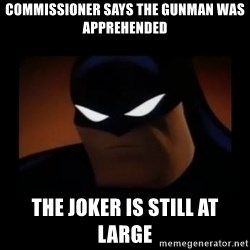 Disapproving Batman - commissioner says the gunman was apprehended the joker is still at large