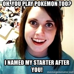 Overly Obsessed Girlfriend - Oh, you play pokemon too? I named my starter after you!
