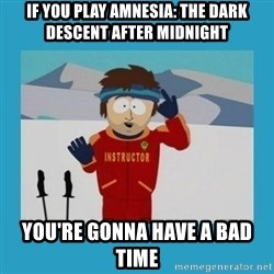 you're gonna have a bad time guy - if you play amnesia: The dark descent after midnight you're gonna have a bad time