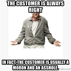 Larry David - the Customer is always right In fact, the customer is usually a moron and an asshole.