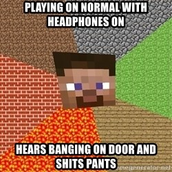 Minecraft Guy - PLaying on normal with headphones on hears banging on door and shits pants