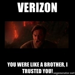 i trusted you - Verizon you were like a brother, i trusted you!
