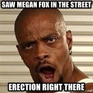 Niggawizard - saw megan fox in the street erection right there