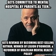 Paulo Coelho - Gets committed to mental hospital by parents as teen... GETS REVENGE BY BECOMING BEST-SELLING AUTHOR, WINNER OF LEGION D'HONNEUR, & reformer of BRAZILIAN MENTAL HEALTH policy