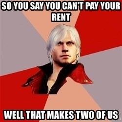 Disappointed Dante - So you say you can't pay your rent well that makes two of us