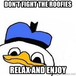 Uncle Dolan pls - Don't fight the roofies relax and enjoy