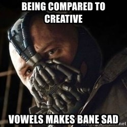 Sad Bane - Being compared to creative vowels makes bane sad