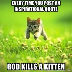 God Kills A Kitten - Every time you post an inspirational quote god kills a kitten