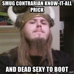 Nordic Lopez - Smug contrarian know-it-all prick And dead sexy to boot