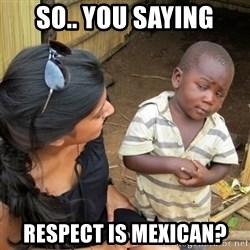 skeptical black kid - So.. You Saying Respect is mexican?