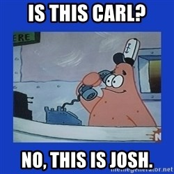 IS this the krusty krab - is this carl? no, this is josh.