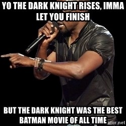 Kanye West - YO THE DARK KNIGHT RISES, IMMA LET YOU FINISH  But the Dark knight was the best batman movie of all time
