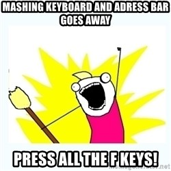 All the things - mashing keyboard and adress bar goes away press all the f keys!