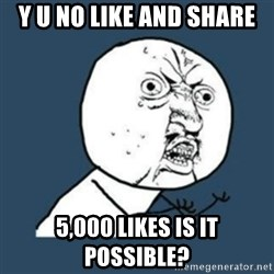 Y U No like - Y U No like and share 5,000 likes is it possible?