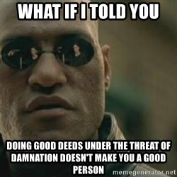 Scumbag Morpheus - what if i told you Doing good deeds under the threat of damnation doesn't make you a good person