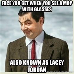 MR bean - face you get when you see a mop with glasses also known as lacey jordan