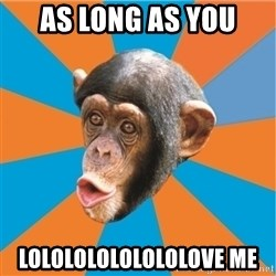 Stupid Monkey - as long as you lolololololololove me