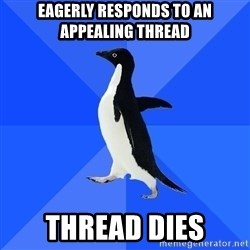 Socially Awkward Penguin - eagerly responds to an appealing thread thread dies