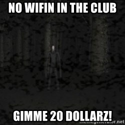 Slenderman game - No wifin in the club  Gimme 20 dollarz!