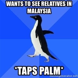 Socially Awkward Penguin - Wants to see relatives in malaysia *tAPS PALM*