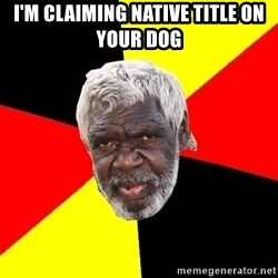 Abo - I'm claiming native title on your dog