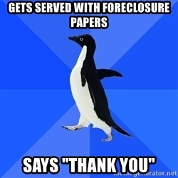 """Socially Awkward Penguin - gets served with foreclosure papers says """"thank you"""""""