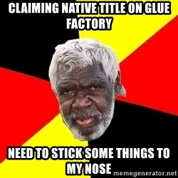 Abo - claiming native title on glue factory need to stick some things to my nose