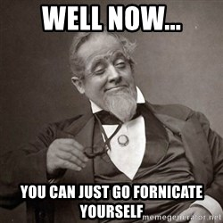 1889 [10] guy - Well now... You can just go fornicate yourself
