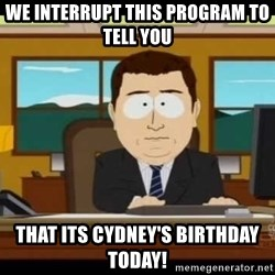Aand Its Gone - We interrupt This Program to tell you that its cydney's birthday today!