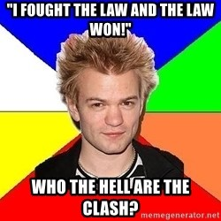 """Pop-Punk Guy - """"i fought the law and the law won!"""" who the hell are the clash?"""