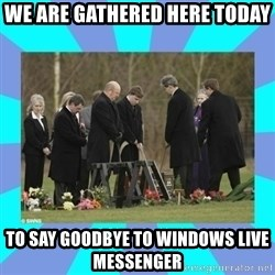 Alexis NL Funeral - WE ARE GATHERED HERE TODAY TO SAY GOODBYE TO WINDOWS LIVE MESSENGER