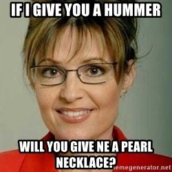 Sarah Palin - IF I GIVE YOU A HUMMER WILL YOU GIVE NE A PEARL NECKLACE?